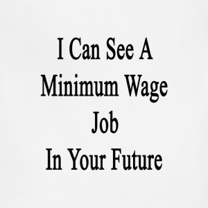 i_can_see_a_minimum_wage_job_in_your_fut T-Shirts - Adjustable Apron