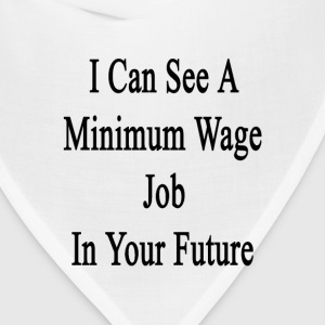 i_can_see_a_minimum_wage_job_in_your_fut T-Shirts - Bandana