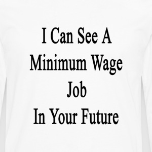 i_can_see_a_minimum_wage_job_in_your_fut T-Shirts - Men's Premium Long Sleeve T-Shirt