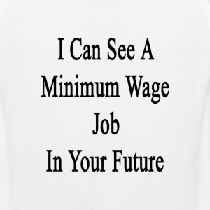 i_can_see_a_minimum_wage_job_in_your_fut T-Shirts - Men's Premium Tank