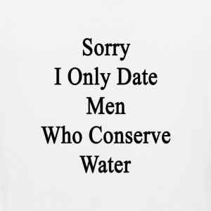 sorry_i_only_date_men_who_conserve_water Women's T-Shirts - Men's Premium Tank