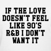 If The Love Doesn't Feel Like 90's r&b  Women's T-Shirts - Women's T-Shirt