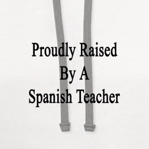 proudly_raised_by_a_spanish_teacher T-Shirts - Contrast Hoodie
