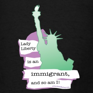 Lady Liberty is an Immigrant, and So Am I! - Men's T-Shirt