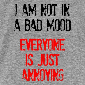 I'm Not In A Bad Mood Everyone is Just Annoying Hoodies - Men's Premium T-Shirt