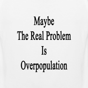 maybe_the_real_problem_is_overpopulation T-Shirts - Men's Premium Tank