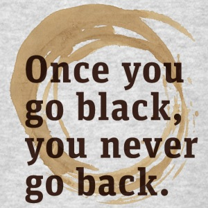 Once you'll try black coffee, you'll never go back - Men's T-Shirt
