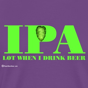 IPA Lot When I Drink Beer Women's Hoodie - Men's Premium T-Shirt