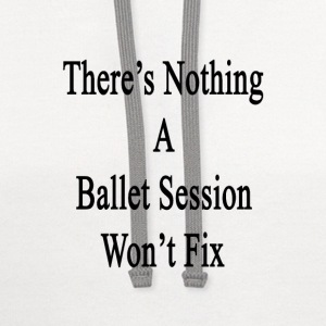 theres_nothing_a_ballet_session_wont_fix T-Shirts - Contrast Hoodie