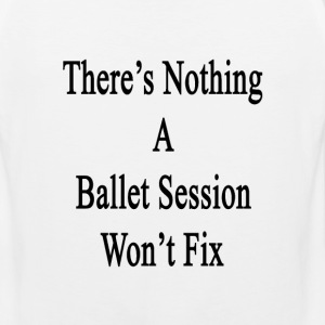 theres_nothing_a_ballet_session_wont_fix T-Shirts - Men's Premium Tank