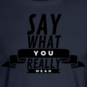 Say what you really mean T-Shirts - Men's Long Sleeve T-Shirt