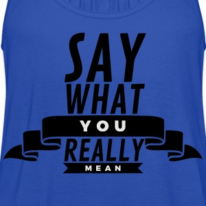 Say what you really mean T-Shirts - Women's Flowy Tank Top by Bella