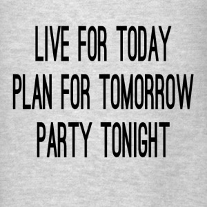Live For Today Plan For Tomorrow Party Tonight Hoodies - Men's T-Shirt
