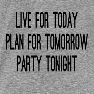 Live For Today Plan For Tomorrow Party Tonight Hoodies - Men's Premium T-Shirt