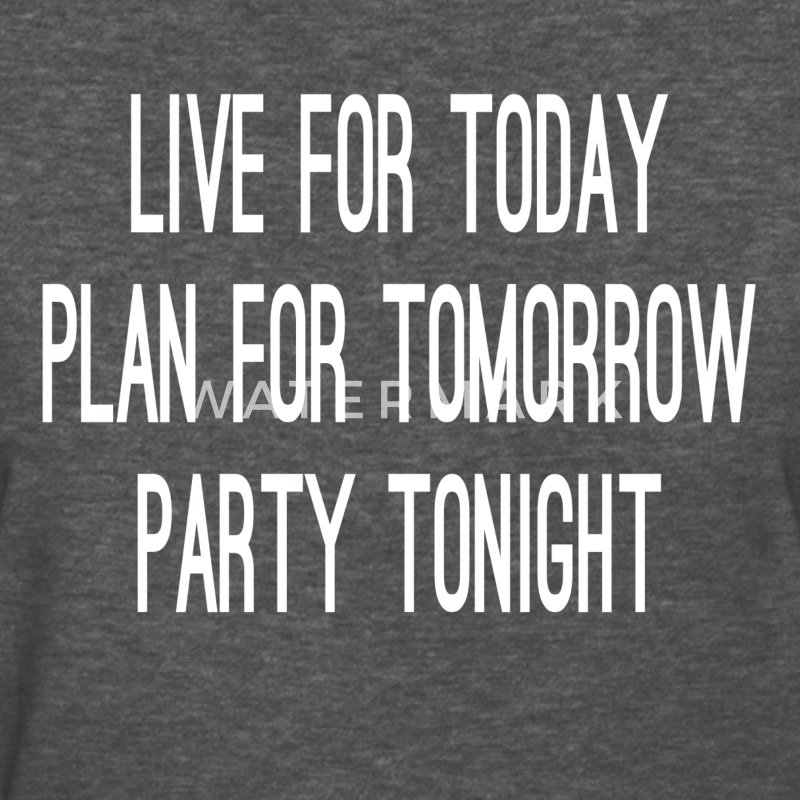 Live For Today Plan For Tomorrow Party Tonight Women's T-Shirts - Women's T-Shirt