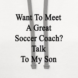 want_to_meet_a_great_soccer_coach_talk_t T-Shirts - Contrast Hoodie