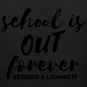 School is Out Forever - Retired & Loving It T-Shirts - Men's Premium Tank