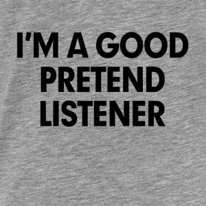 I'm A Good Pretend Listener Hoodies - Men's Premium T-Shirt