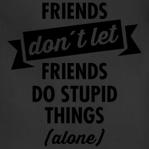 Friends Don´t Let Friends Do Stupid Things (Alone) T-Shirts - Adjustable Apron