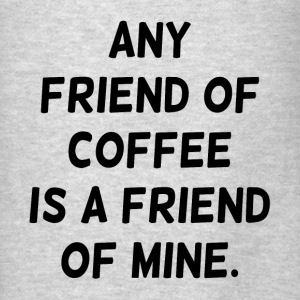 Any Friend of Coffee is a Friend of Mine Hoodies - Men's T-Shirt