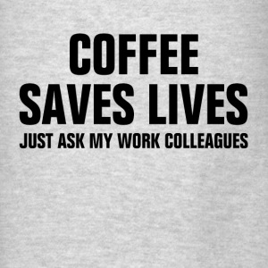 Coffee Saves Lives Just Ask My Work Colleagues Hoodies - Men's T-Shirt