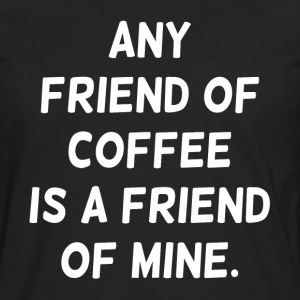 Any Friend of Coffee is a Friend of Mine Women's T-Shirts - Men's Premium Long Sleeve T-Shirt