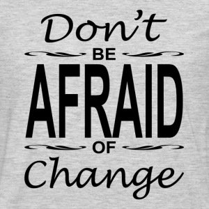 Don't Be Afraid of Change Motivation Inspiration Women's T-Shirts - Men's Premium Long Sleeve T-Shirt