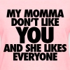 My Momma Don't Like You And She Likes Everyone Women's T-Shirts - Women's T-Shirt