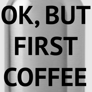 OK, BUT FIRST COFFEE Women's T-Shirts - Water Bottle