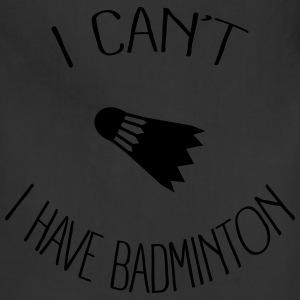 I can't I have Badminton Hoodies - Adjustable Apron