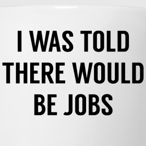 I Was Told There Would Be Jobs - Coffee/Tea Mug
