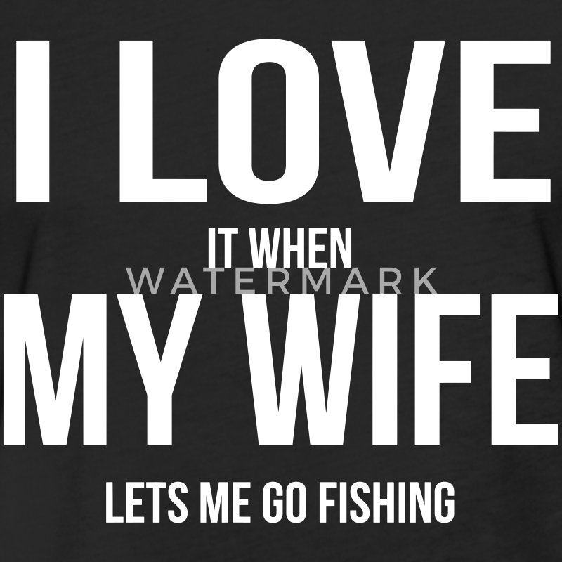 I LOVE MY WIFE (WHEN SHE LETS ME GO FISHING) T-Shirts - Fitted Cotton/Poly T-Shirt by Next Level