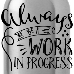 Always be a Work in Progress  - Water Bottle