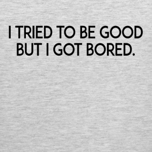 I Tried To Be Good But I Got Bored T-Shirts - Men's Premium Tank
