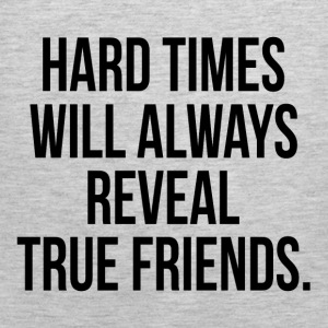 Hard Times Will Always Reveal True Friends Quote Women's T-Shirts - Men's Premium Tank
