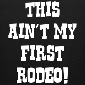 This Ain't My First Rodeo! - Men's Premium Tank