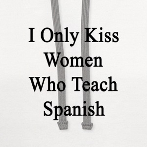 i_only_kiss_women_who_teach_spanish T-Shirts - Contrast Hoodie
