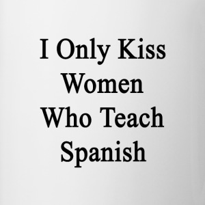 i_only_kiss_women_who_teach_spanish T-Shirts - Coffee/Tea Mug