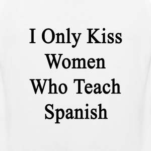 i_only_kiss_women_who_teach_spanish T-Shirts - Men's Premium Tank
