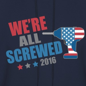Funny Political We're All Screwed 2016 - Men's Hoodie