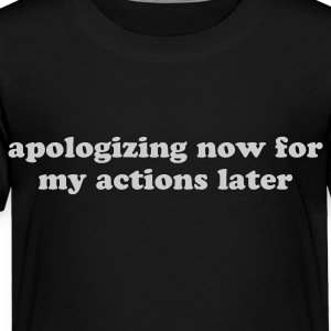 Apologizing Now for My Actions Later - Funny Quote Kids' Shirts - Toddler Premium T-Shirt