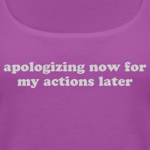 Apologizing Now for My Actions Later - Funny Quote Women's T-Shirts - Women's Premium Tank Top
