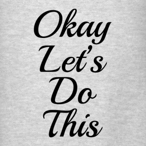Okay, Let's Do This WORKOUT GYM TRAINING Hoodies - Men's T-Shirt