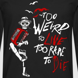 weird - too weird to live too rare to die - Men's Premium Long Sleeve T-Shirt