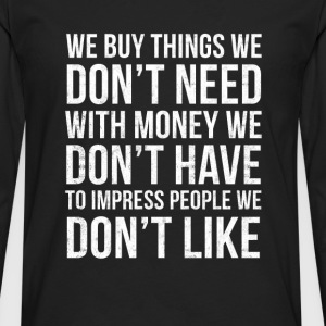 don't - we buy things we don't need with - Men's Premium Long Sleeve T-Shirt