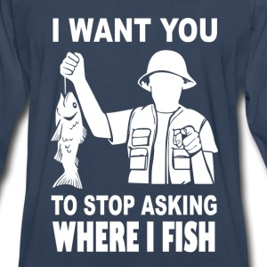 Fish - I want you to stop asking where i fish - Men's Premium Long Sleeve T-Shirt