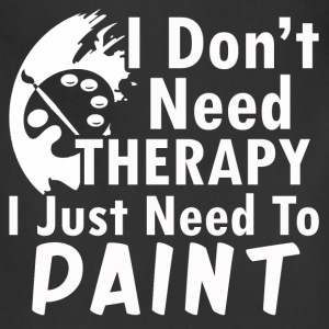 paint- I don't need therapy I just need to paint - Adjustable Apron