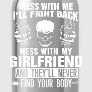 Mess with my girlfriend they won't find your body - Water Bottle