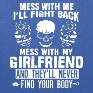 Mess with my girlfriend they won't find your body - Tote Bag