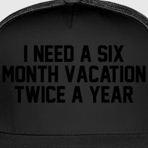 I need a six month vacation twice a year Women's T-Shirts - Trucker Cap
